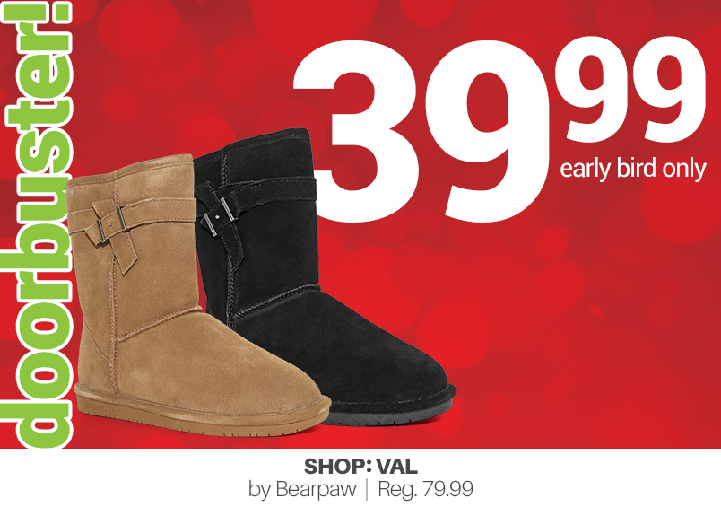 doorbuster! 39.99 early bird only Shop:Val by Bearpaw:   Reg. 79.99