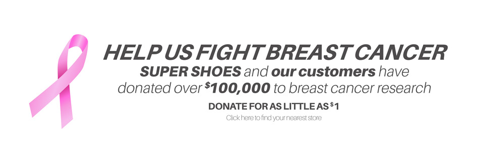 HELP US FIGHT BREAST CANCER SUPER SHOES and our customer have donated over $100,000 to breast cancer research DONATE FOR AS LITTLE AS $1 click here to find your nearest store